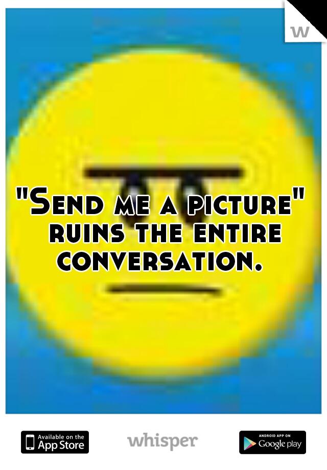 """Send me a picture"" ruins the entire conversation."