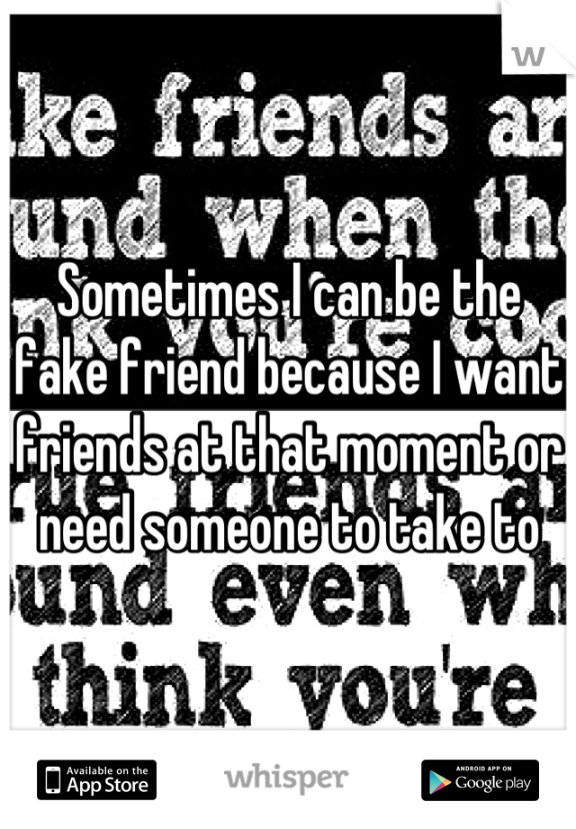 Sometimes I can be the fake friend because I want friends at that moment or need someone to take to