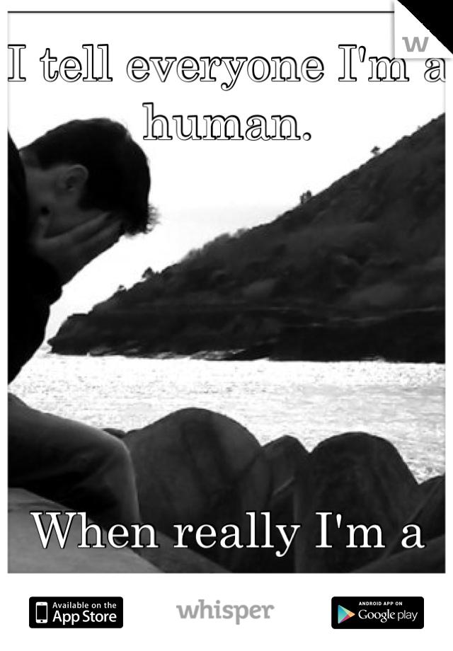 I tell everyone I'm a human.       When really I'm a potato.