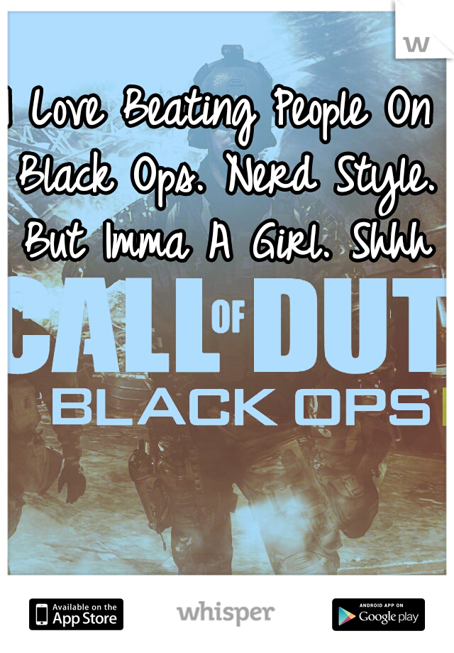 I Love Beating People On Black Ops. Nerd Style. But Imma A Girl. Shhh