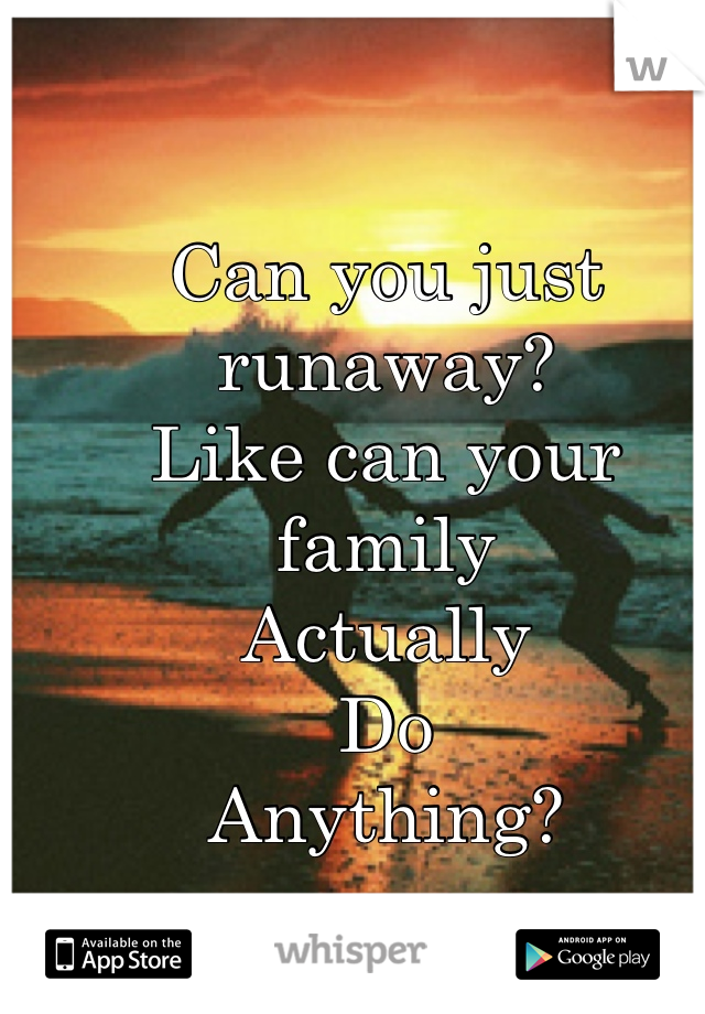 Can you just runaway? Like can your family  Actually  Do  Anything?