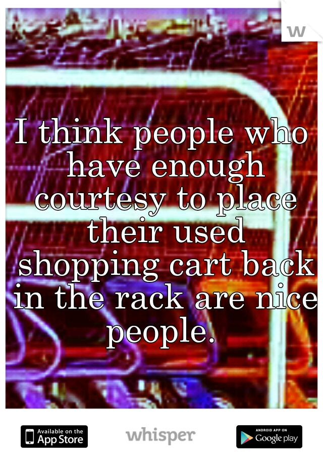 I think people who have enough courtesy to place their used shopping cart back in the rack are nice people.