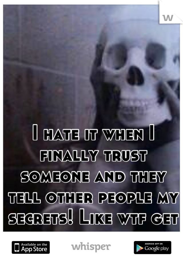 I hate it when I finally trust someone and they tell other people my secrets! Like wtf get away.