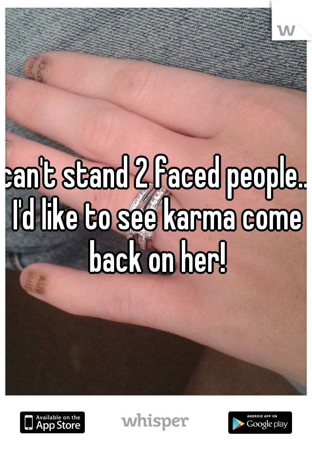can't stand 2 faced people.. I'd like to see karma come back on her!