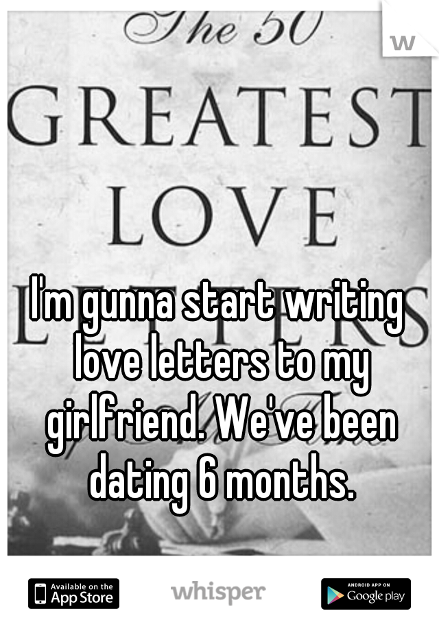 I'm gunna start writing love letters to my girlfriend. We've been dating 6 months.