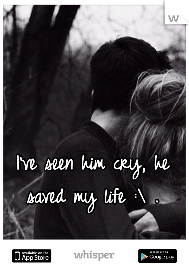 I've seen him cry, he saved my life :\ .