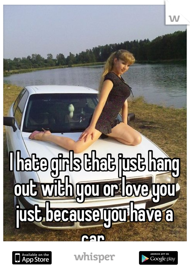 I hate girls that just hang out with you or love you just because you have a car.