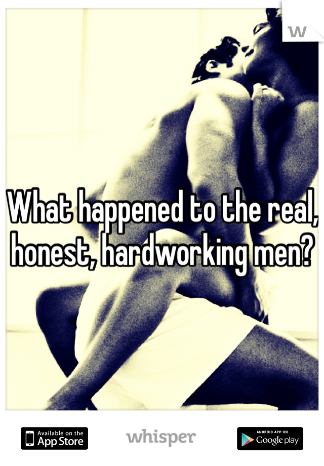 What happened to the real, honest, hardworking men?