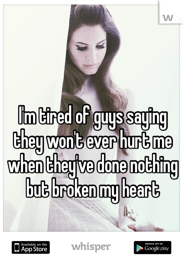 I'm tired of guys saying they won't ever hurt me when they've done nothing but broken my heart
