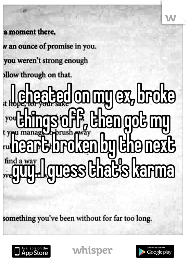 I cheated on my ex, broke things off, then got my heart broken by the next guy..I guess that's karma