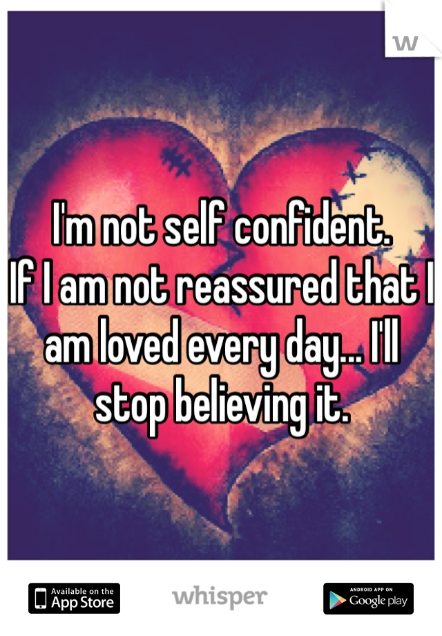 I'm not self confident.  If I am not reassured that I am loved every day... I'll stop believing it.