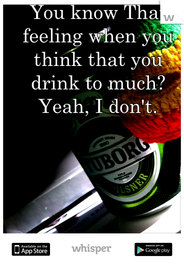 You know That feeling when you think that you drink to much? Yeah, I don't.