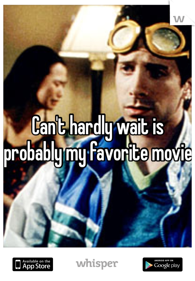 Can't hardly wait is probably my favorite movie