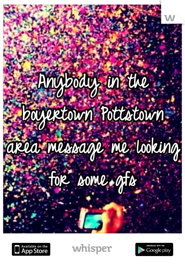 Anybody in the boyertown Pottstown area message me looking for some gfs