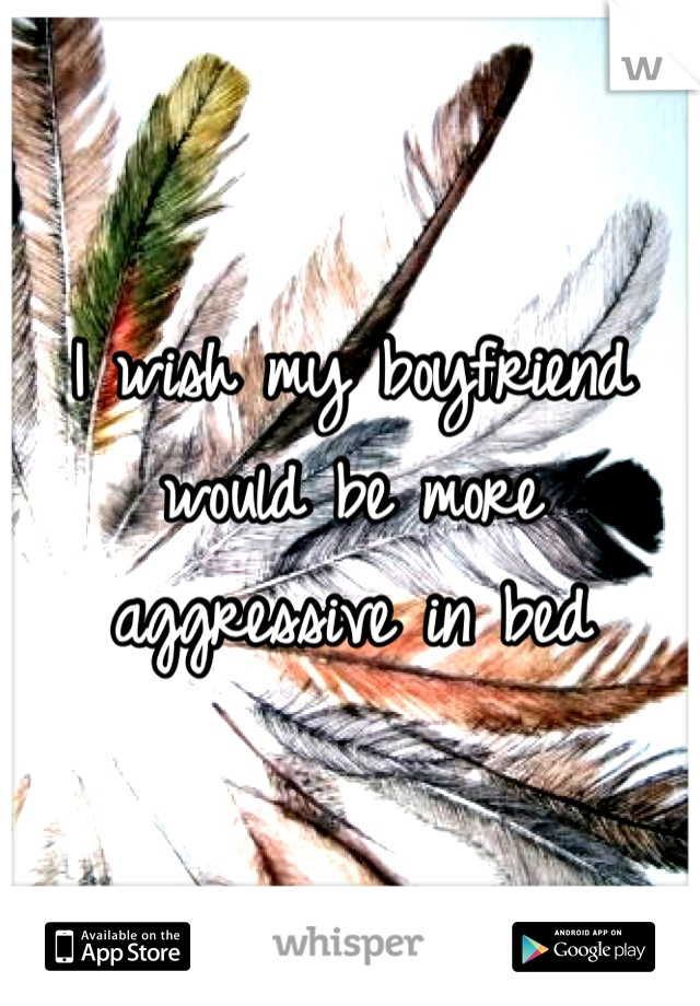 I wish my boyfriend would be more aggressive in bed