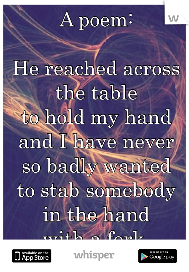 A poem:  He reached across the table to hold my hand and I have never so badly wanted to stab somebody in the hand with a fork.