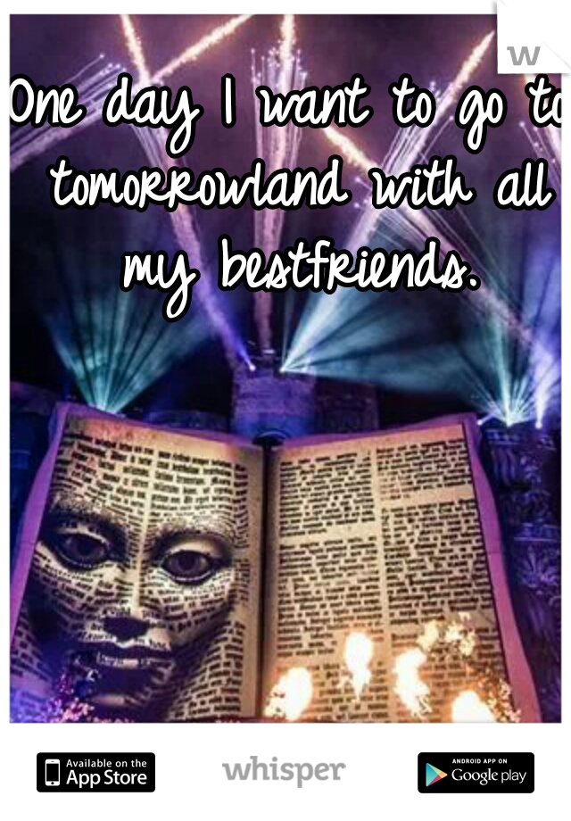 One day I want to go to tomorrowland with all my bestfriends.