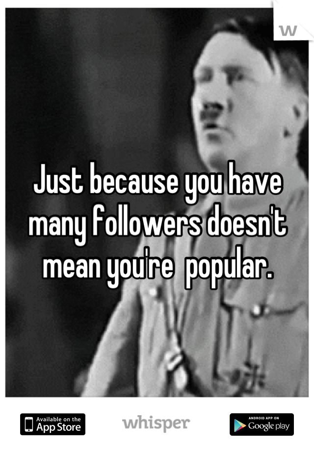 Just because you have many followers doesn't mean you're  popular.