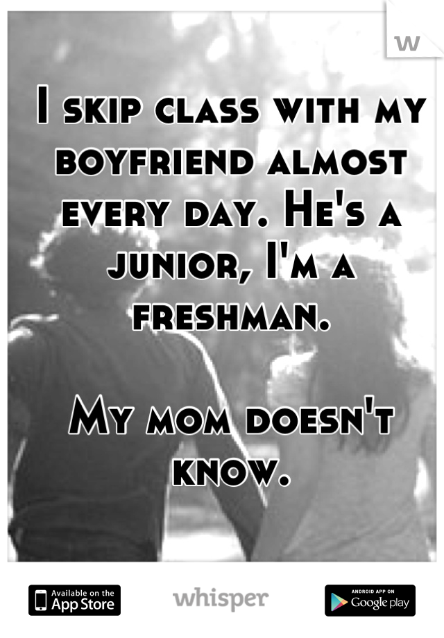 I skip class with my boyfriend almost every day. He's a junior, I'm a freshman.  My mom doesn't know.