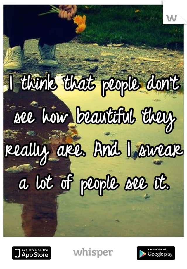 I think that people don't see how beautiful they really are. And I swear a lot of people see it.
