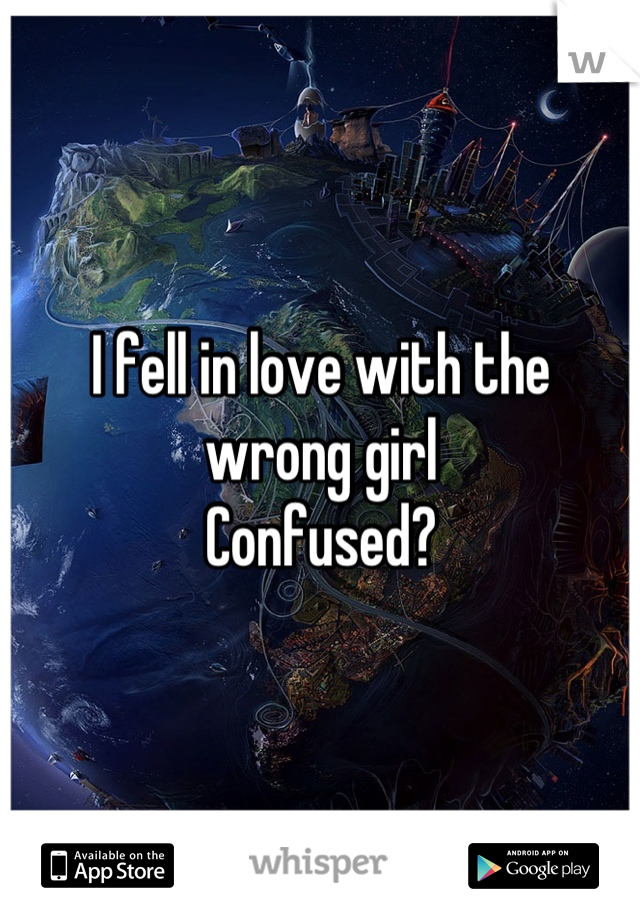 I fell in love with the wrong girl  Confused?