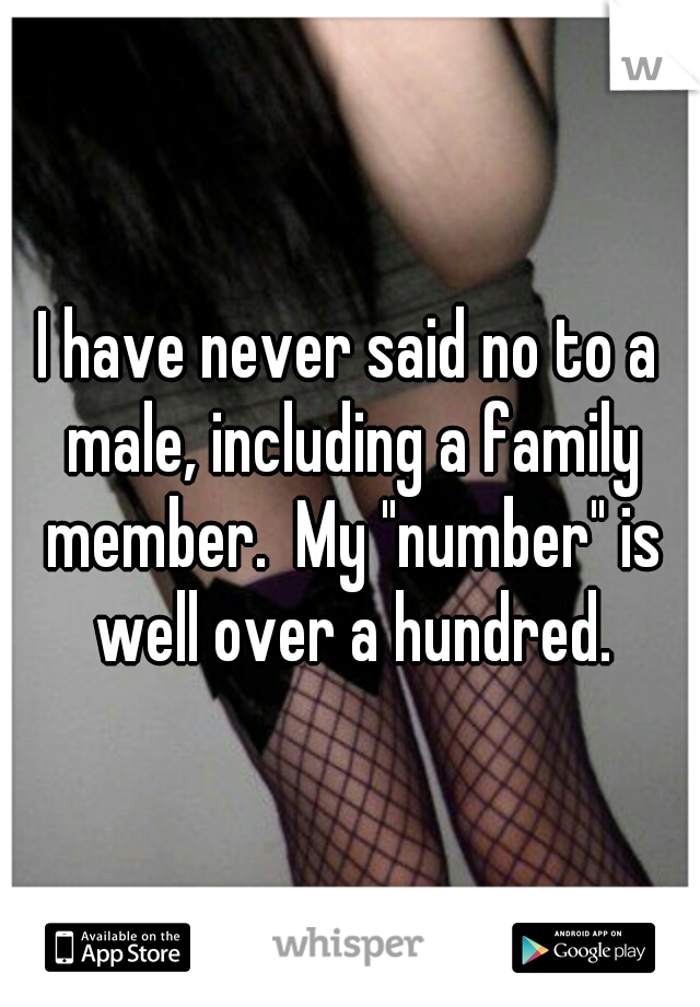 """I have never said no to a male, including a family member.  My """"number"""" is well over a hundred."""