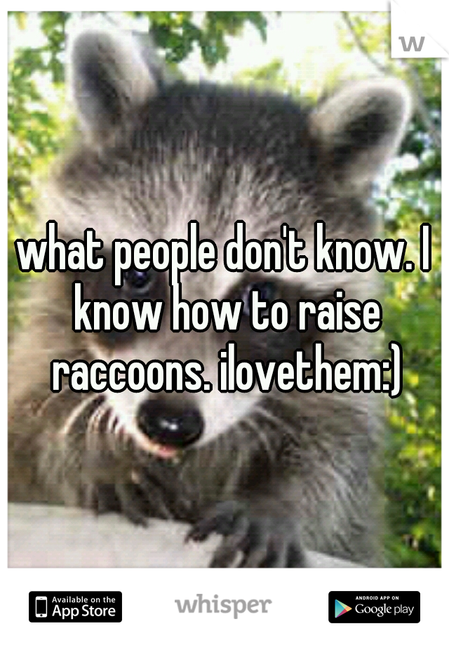 what people don't know. I know how to raise raccoons. ilovethem:)