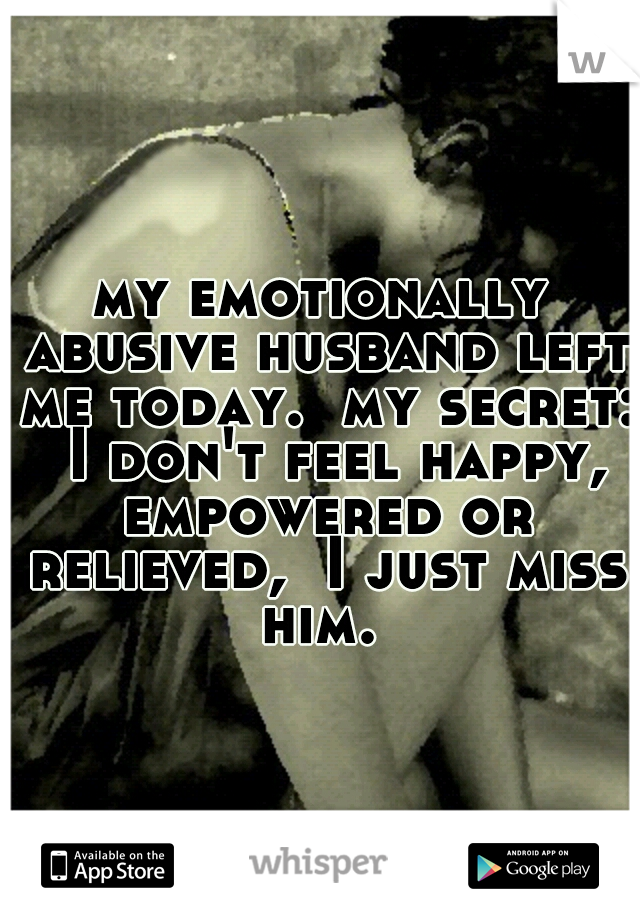 my emotionally abusive husband left me today.  my secret:  I don't feel happy, empowered or relieved,  I just miss him.
