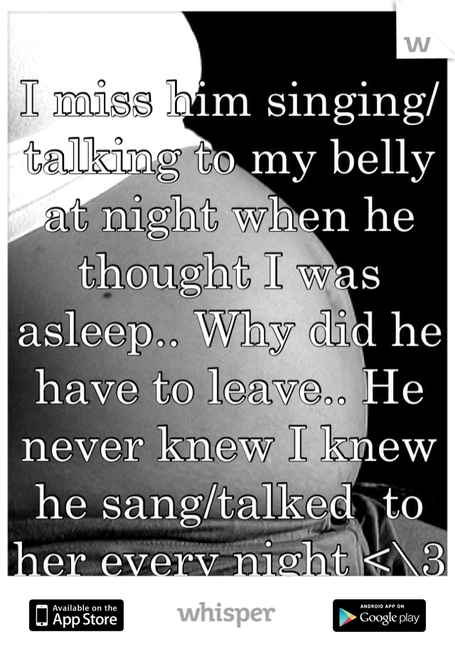 I miss him singing/talking to my belly at night when he thought I was asleep.. Why did he have to leave.. He never knew I knew he sang/talked  to her every night <\3