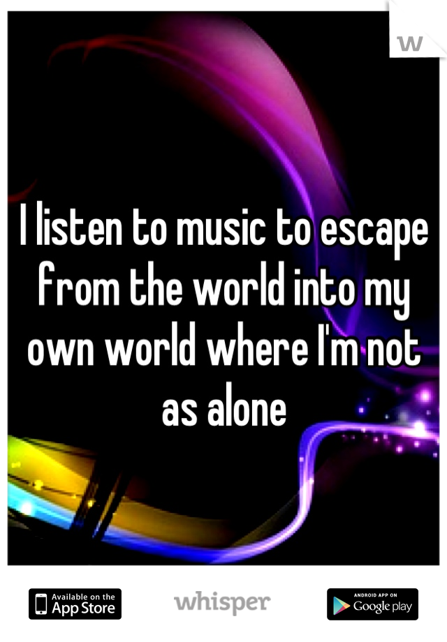 I listen to music to escape from the world into my own world where I'm not as alone