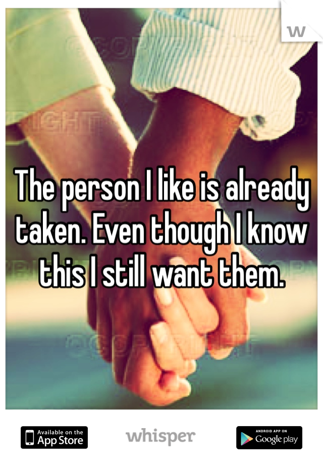The person I like is already taken. Even though I know this I still want them.