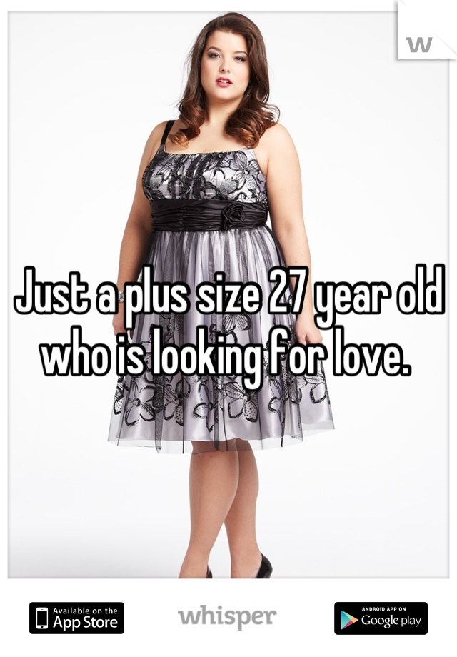 Just a plus size 27 year old who is looking for love.