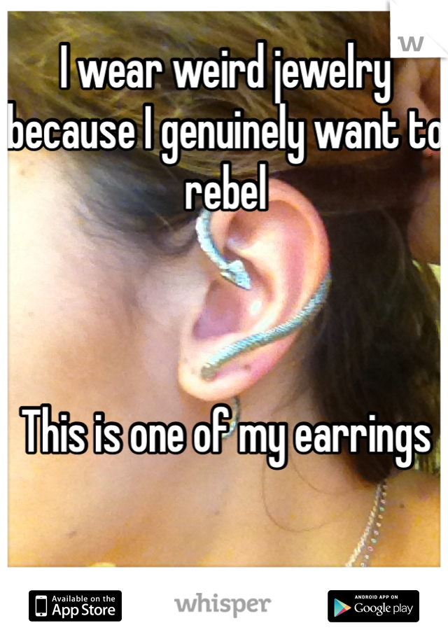 I wear weird jewelry because I genuinely want to rebel    This is one of my earrings