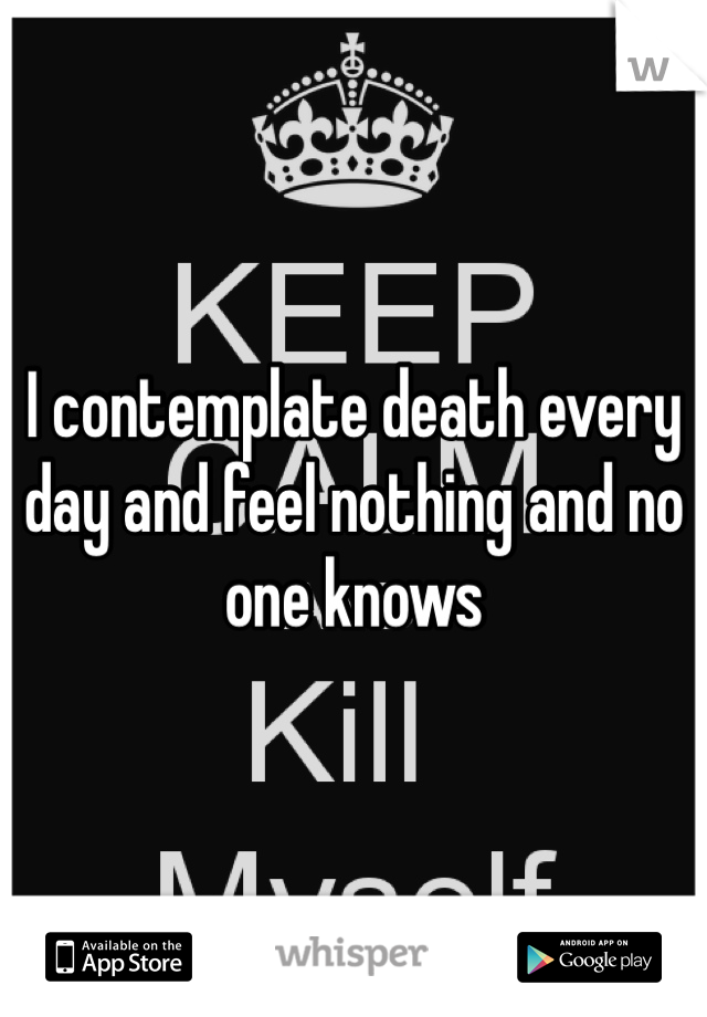 I contemplate death every day and feel nothing and no one knows