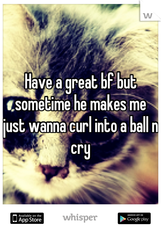 Have a great bf but sometime he makes me just wanna curl into a ball n cry