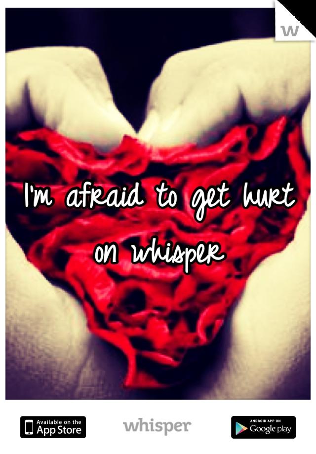 I'm afraid to get hurt on whisper