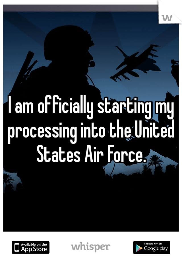 I am officially starting my processing into the United States Air Force.