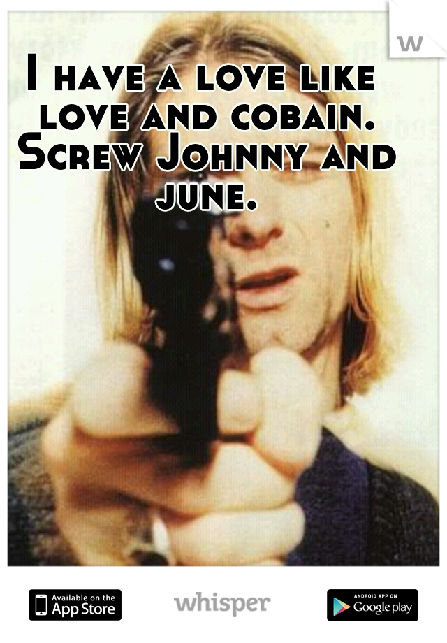 I have a love like love and cobain. Screw Johnny and june.