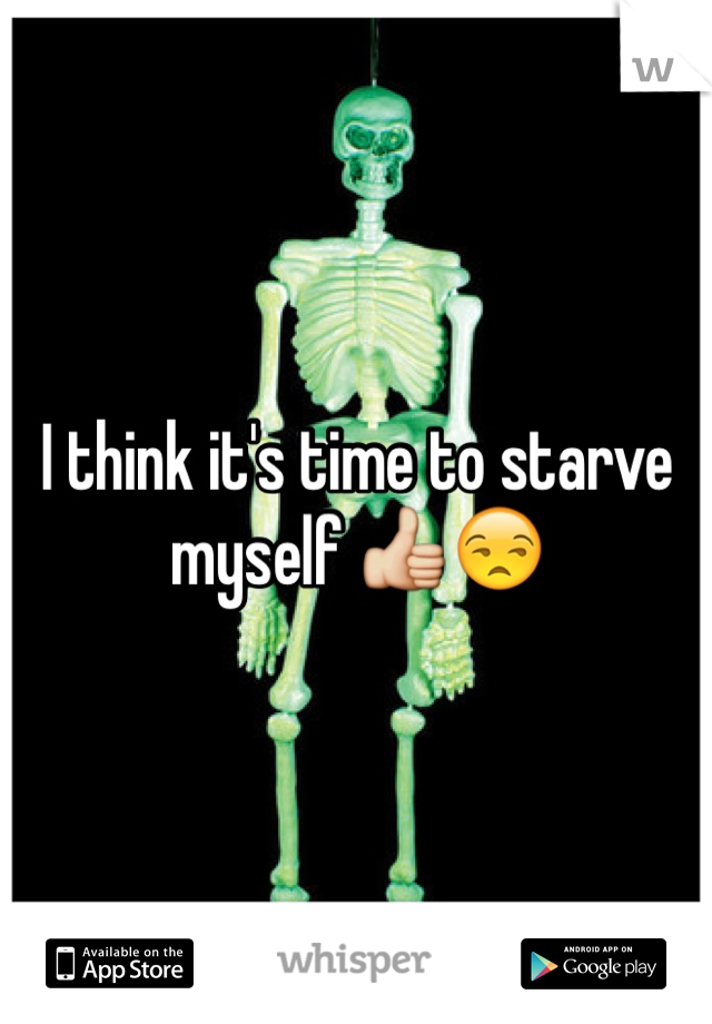 I think it's time to starve myself 👍😒