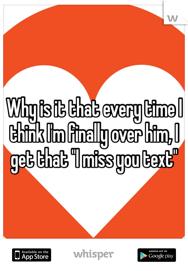 """Why is it that every time I think I'm finally over him, I get that """"I miss you text"""""""