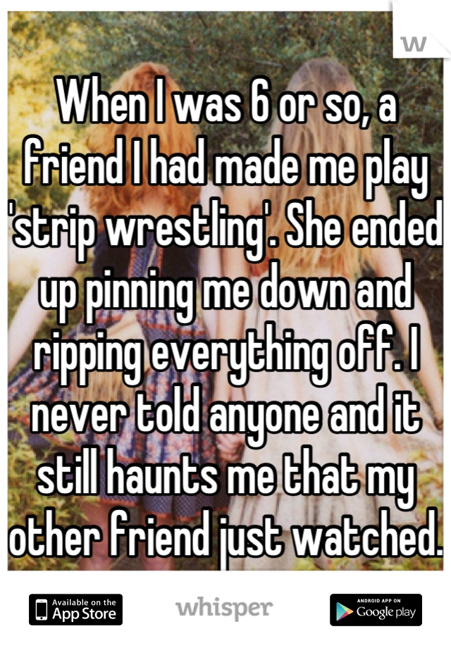 When I was 6 or so, a friend I had made me play 'strip wrestling'. She ended up pinning me down and ripping everything off. I never told anyone and it still haunts me that my other friend just watched.