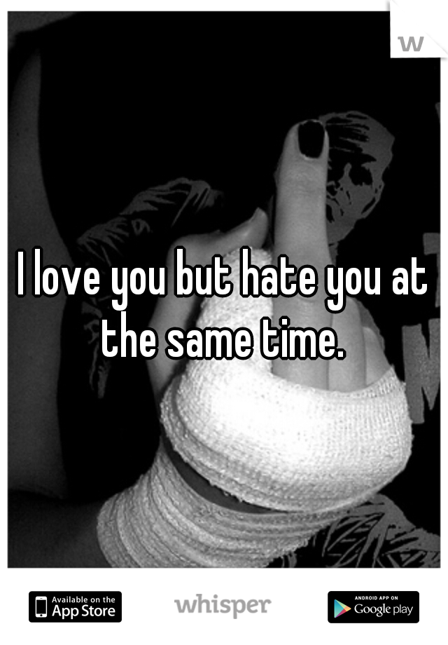 I love you but hate you at the same time.