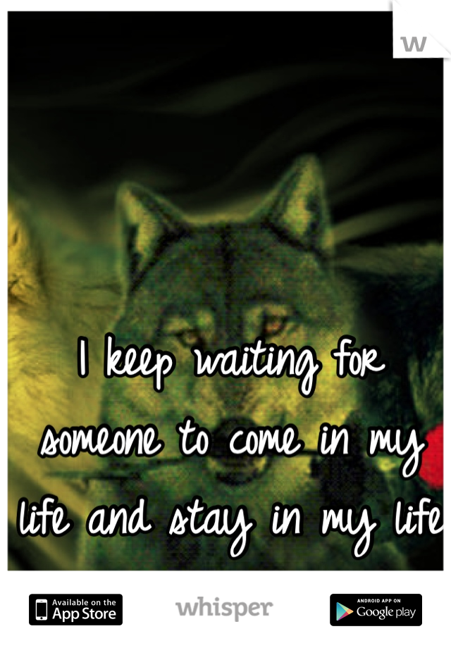 I keep waiting for someone to come in my life and stay in my life