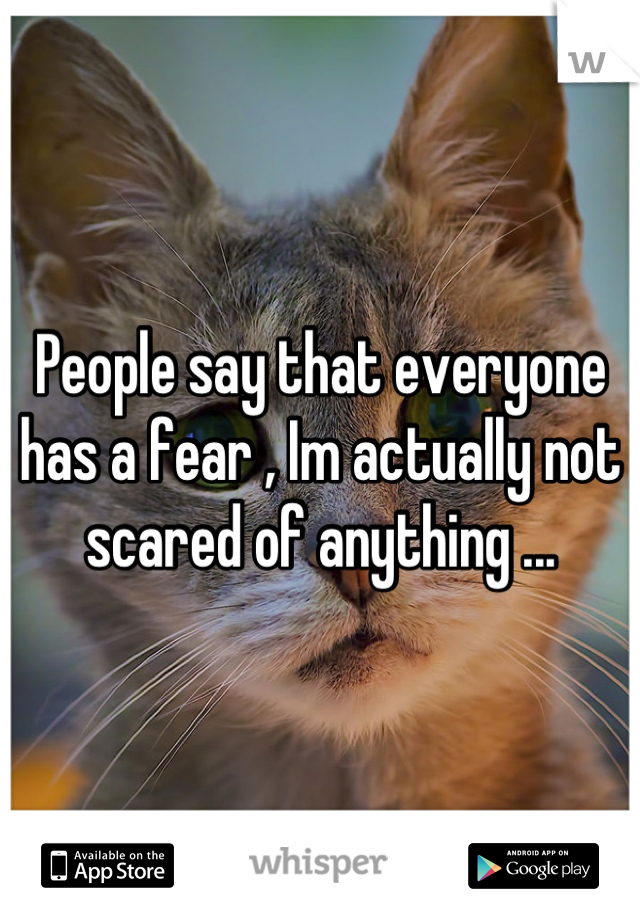 People say that everyone has a fear , Im actually not scared of anything ...