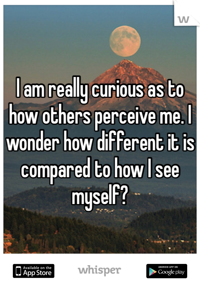 I am really curious as to how others perceive me. I wonder how different it is compared to how I see myself?