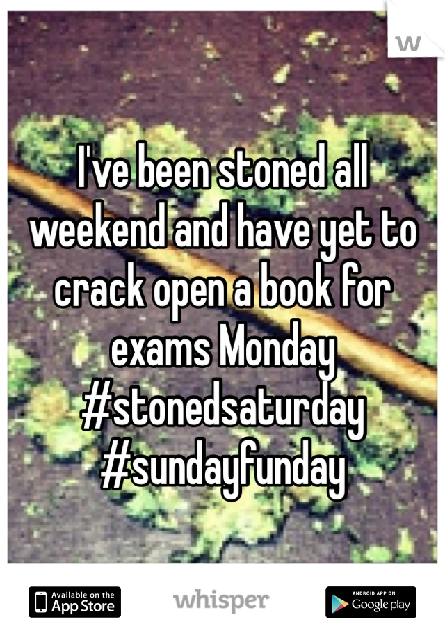 I've been stoned all weekend and have yet to crack open a book for exams Monday  #stonedsaturday #sundayfunday
