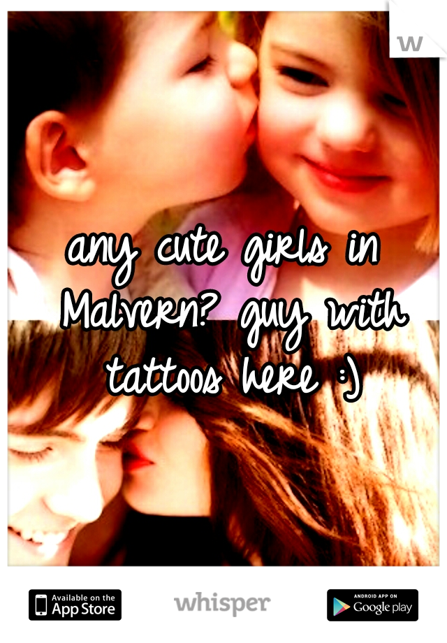 any cute girls in Malvern? guy with tattoos here :)