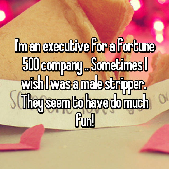 I'm an executive for a fortune 500 company .. Sometimes I wish I was a male stripper.  They seem to have do much fun!