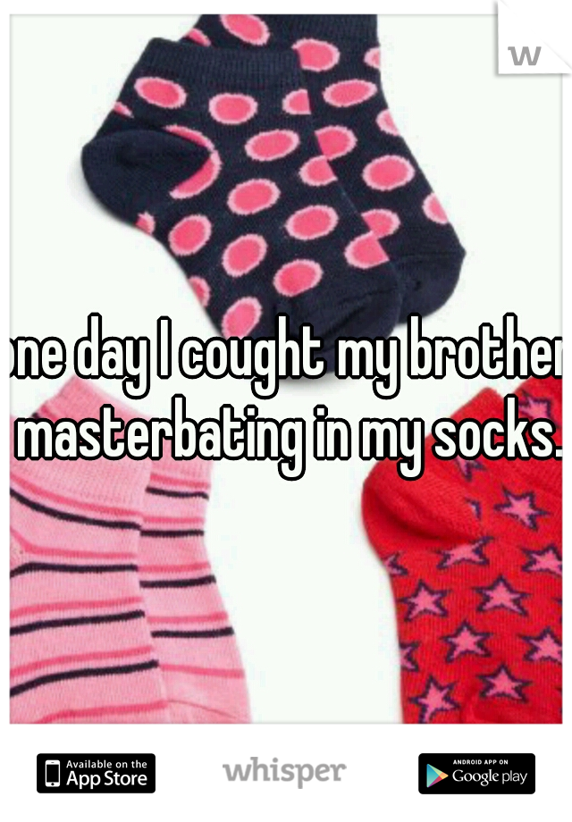 one day I cought my brother masterbating in my socks.