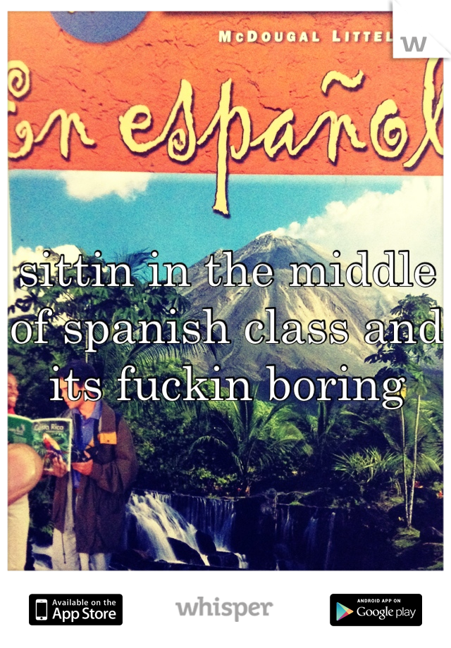 sittin in the middle of spanish class and its fuckin boring